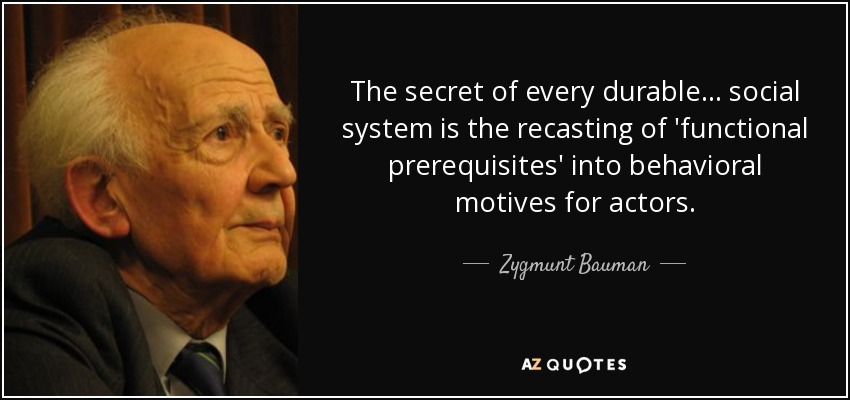 The secret of every durable ... social system is the recasting of 'functional prerequisites' into behavioral motives for actors. - Zygmunt Bauman