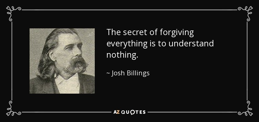 The secret of forgiving everything is to understand nothing. - Josh Billings