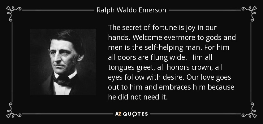 The secret of fortune is joy in our hands. Welcome evermore to gods and men is the self-helping man. For him all doors are flung wide. Him all tongues greet, all honors crown, all eyes follow with desire. Our love goes out to him and embraces him because he did not need it. - Ralph Waldo Emerson