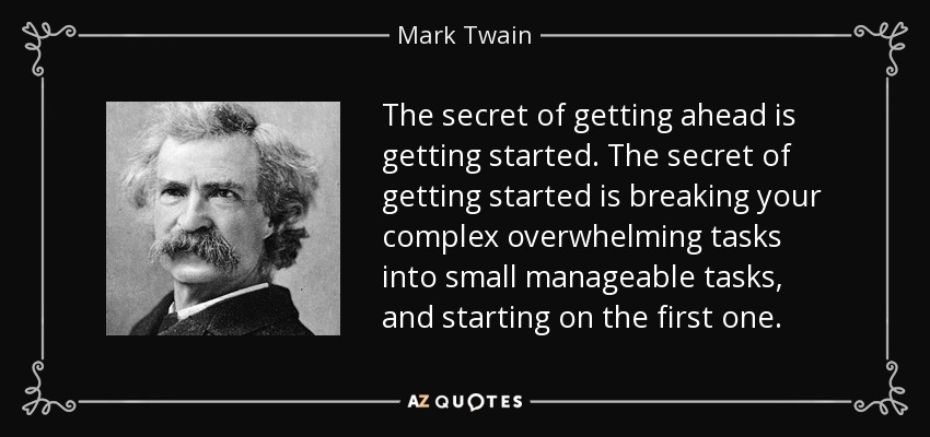 The secret of getting ahead is getting started. The secret of getting started is breaking your complex overwhelming tasks into small manageable tasks, and starting on the first one. - Mark Twain