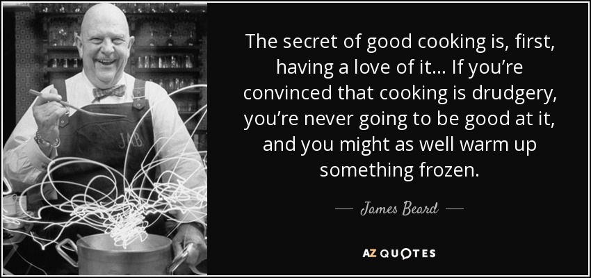 The secret of good cooking is, first, having a love of it… If you're convinced that cooking is drudgery, you're never going to be good at it, and you might as well warm up something frozen. - James Beard