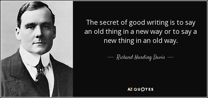 The secret of good writing is to say an old thing in a new way or to say a new thing in an old way. - Richard Harding Davis