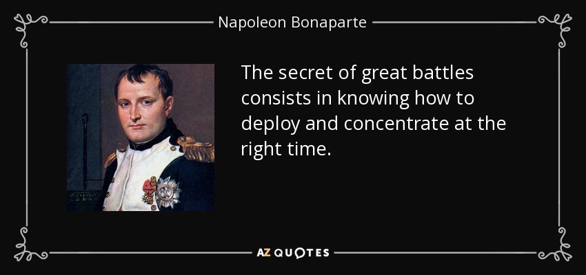 The secret of great battles consists in knowing how to deploy and concentrate at the right time. - Napoleon Bonaparte