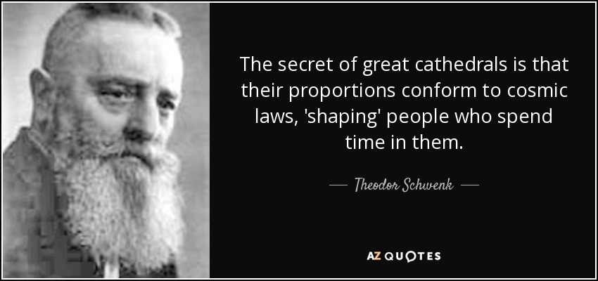The secret of great cathedrals is that their proportions conform to cosmic laws, 'shaping' people who spend time in them. - Theodor Schwenk