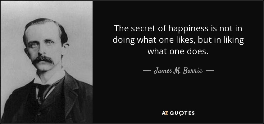 The secret of happiness is not in doing what one likes, but in liking what one does. - James M. Barrie