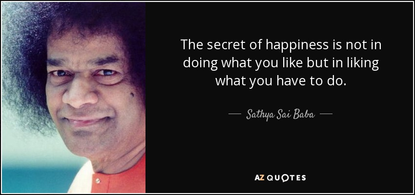 The secret of happiness is not in doing what you like but in liking what you have to do. - Sathya Sai Baba