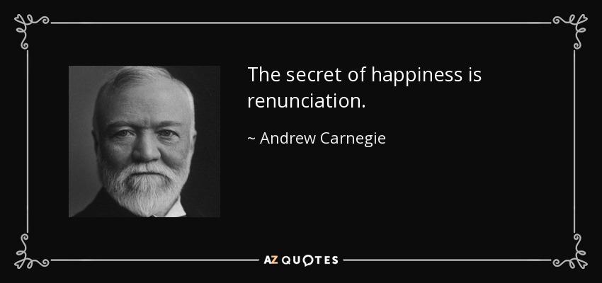 The secret of happiness is renunciation. - Andrew Carnegie