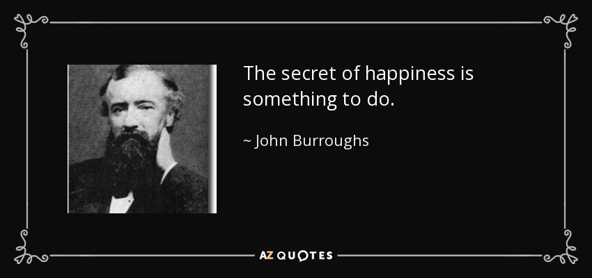 The secret of happiness is something to do. - John Burroughs