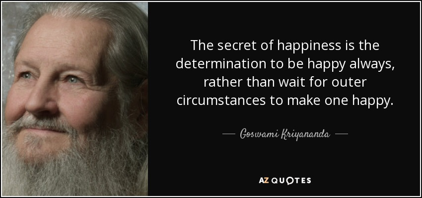 The secret of happiness is the determination to be happy always, rather than wait for outer circumstances to make one happy. - Goswami Kriyananda