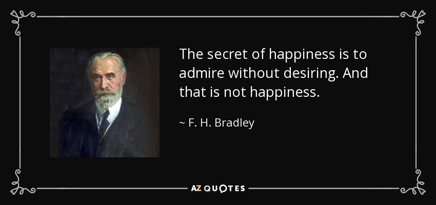 The secret of happiness is to admire without desiring. And that is not happiness. - F. H. Bradley