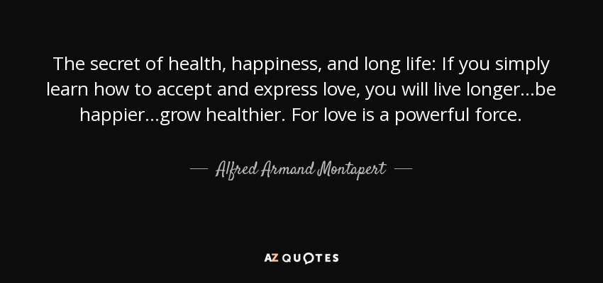 The secret of health, happiness, and long life: If you simply learn how to accept and express love, you will live longer...be happier...grow healthier. For love is a powerful force. - Alfred Armand Montapert