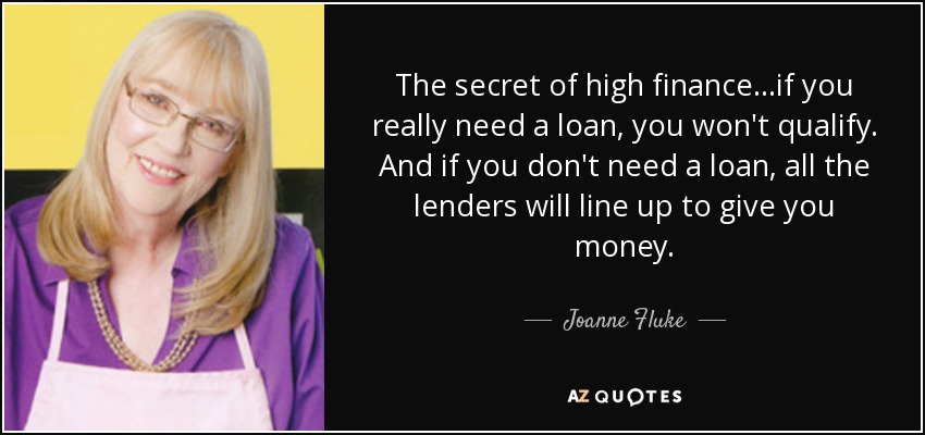 The secret of high finance...if you really need a loan, you won't qualify. And if you don't need a loan, all the lenders will line up to give you money. - Joanne Fluke