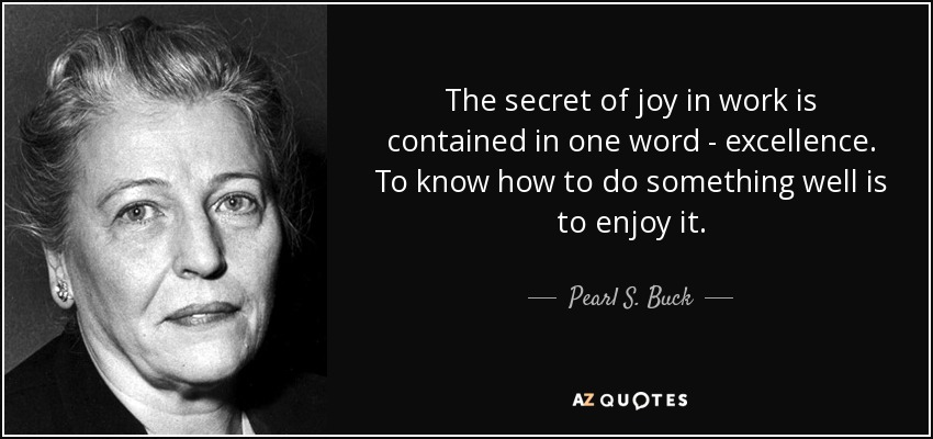 The secret of joy in work is contained in one word - excellence. To know how to do something well is to enjoy it. - Pearl S. Buck