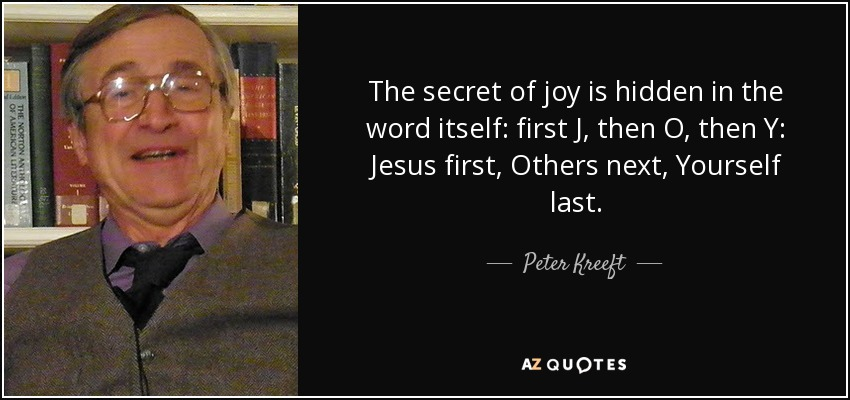 The secret of joy is hidden in the word itself: first J, then O, then Y: Jesus first, Others next, Yourself last. - Peter Kreeft