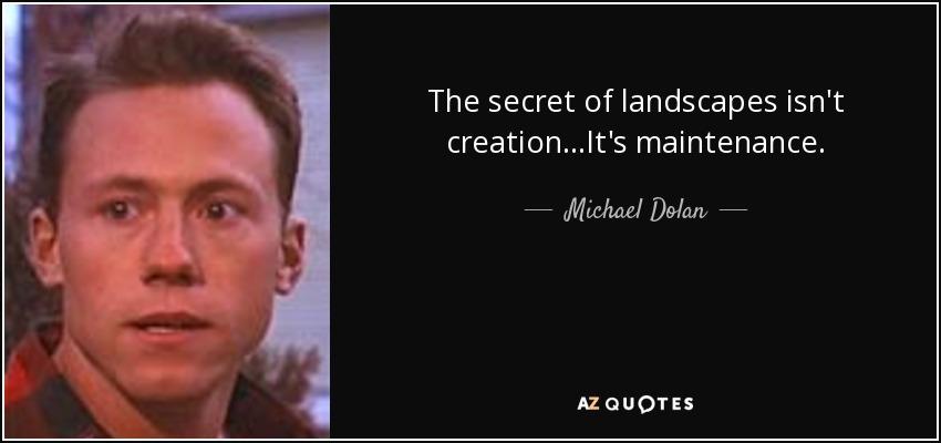 The secret of landscapes isn't creation...It's maintenance. - Michael Dolan