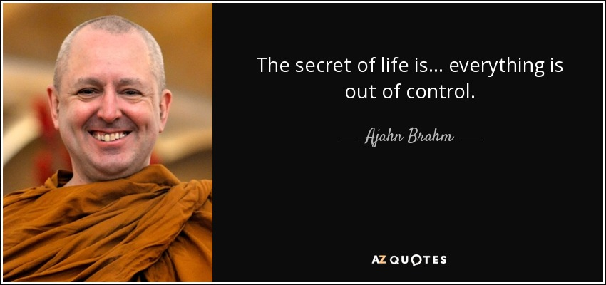 Ajahn Brahm Quote The Secret Of Life Is Everything Is Out Of