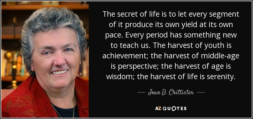 The secret of life is to let every segment of it produce its own yield at its own pace. Every period has something new to teach us. The harvest of youth is achievement; the harvest of middle-age is perspective; the harvest of age is wisdom; the harvest of life is serenity. - Joan D. Chittister