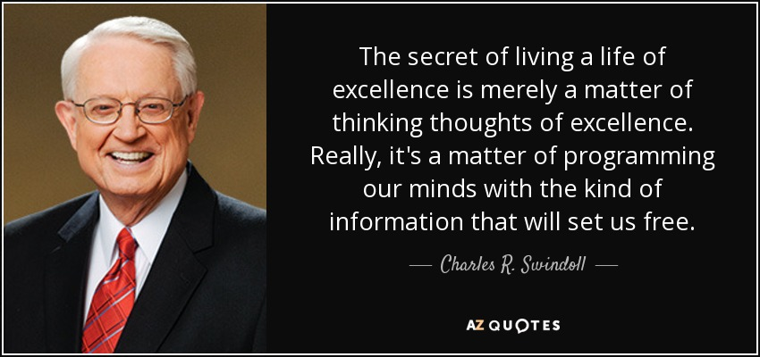 The secret of living a life of excellence is merely a matter of thinking thoughts of excellence. Really, it's a matter of programming our minds with the kind of information that will set us free. - Charles R. Swindoll