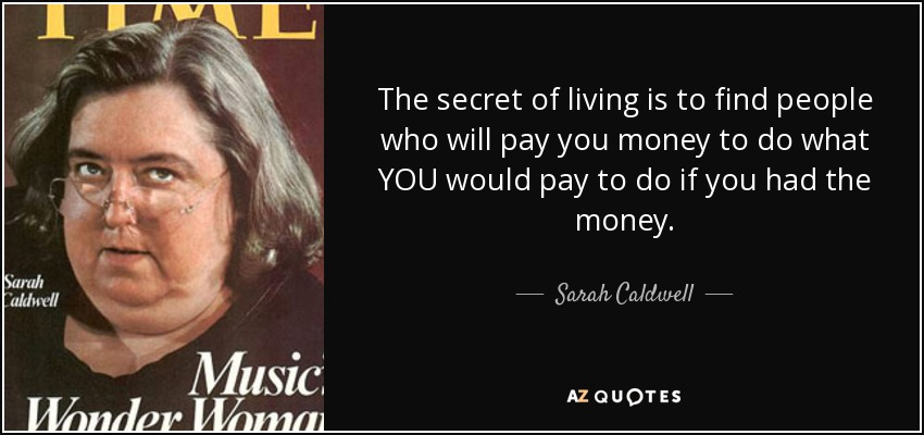 The secret of living is to find people who will pay you money to do what YOU would pay to do if you had the money. - Sarah Caldwell