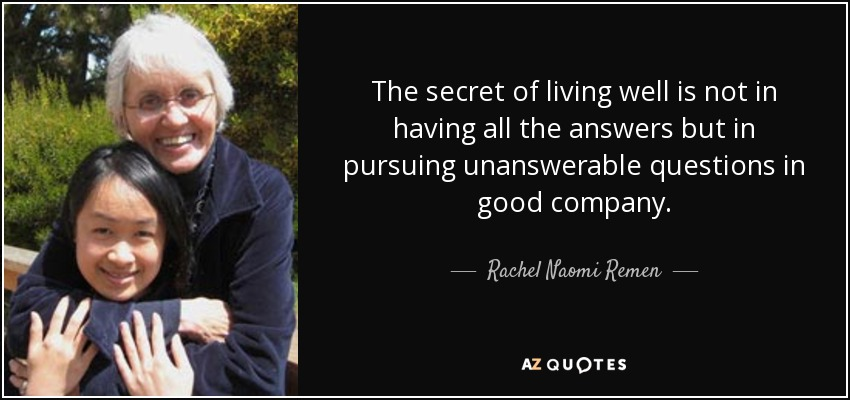 The secret of living well is not in having all the answers but in pursuing unanswerable questions in good company. - Rachel Naomi Remen