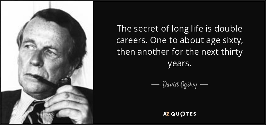 The secret of long life is double careers. One to about age sixty, then another for the next thirty years. - David Ogilvy