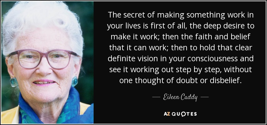 The secret of making something work in your lives is first of all, the deep desire to make it work; then the faith and belief that it can work; then to hold that clear definite vision in your consciousness and see it working out step by step, without one thought of doubt or disbelief. - Eileen Caddy