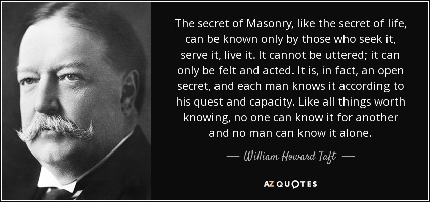 The secret of Masonry, like the secret of life, can be known only by those who seek it, serve it, live it. It cannot be uttered; it can only be felt and acted. It is, in fact, an open secret, and each man knows it according to his quest and capacity. Like all things worth knowing, no one can know it for another and no man can know it alone. - William Howard Taft