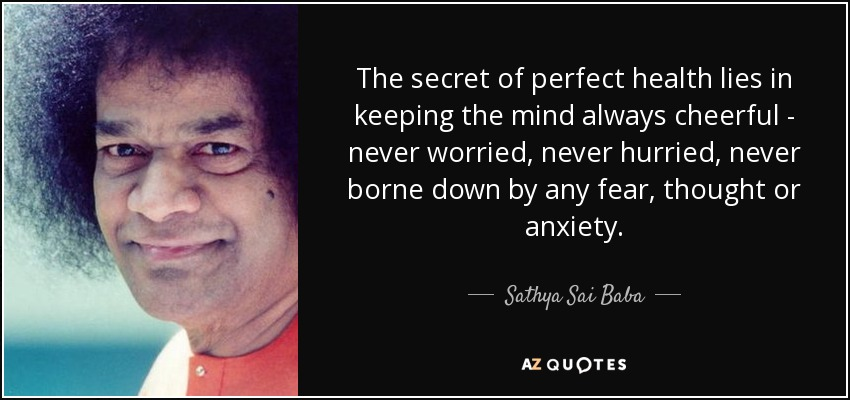 The secret of perfect health lies in keeping the mind always cheerful - never worried, never hurried, never borne down by any fear, thought or anxiety. - Sathya Sai Baba