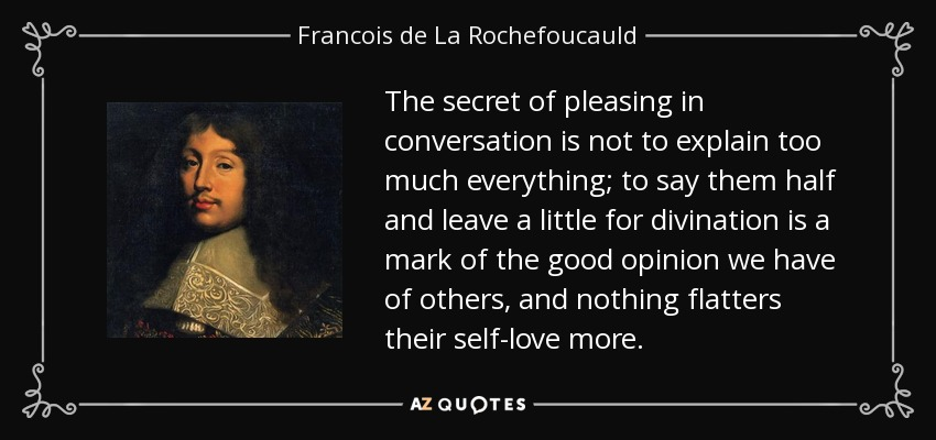 The secret of pleasing in conversation is not to explain too much everything; to say them half and leave a little for divination is a mark of the good opinion we have of others, and nothing flatters their self-love more. - Francois de La Rochefoucauld