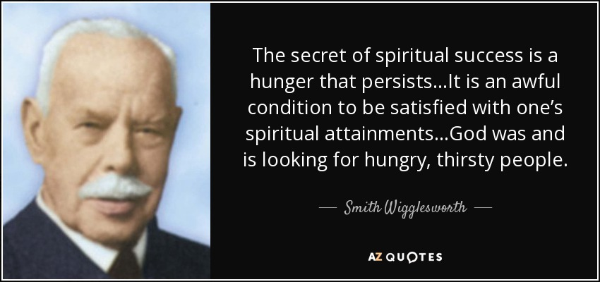 The secret of spiritual success is a hunger that persists…It is an awful condition to be satisfied with one's spiritual attainments…God was and is looking for hungry, thirsty people. - Smith Wigglesworth