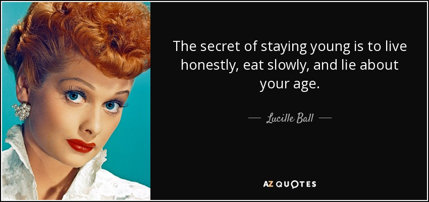 The secret of staying young is to live honestly, eat slowly, and lie about your age. - Lucille Ball