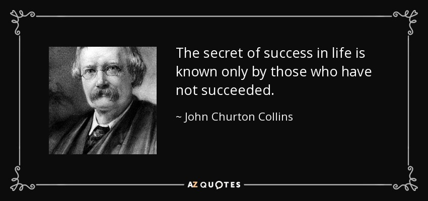 The secret of success in life is known only by those who have not succeeded. - John Churton Collins