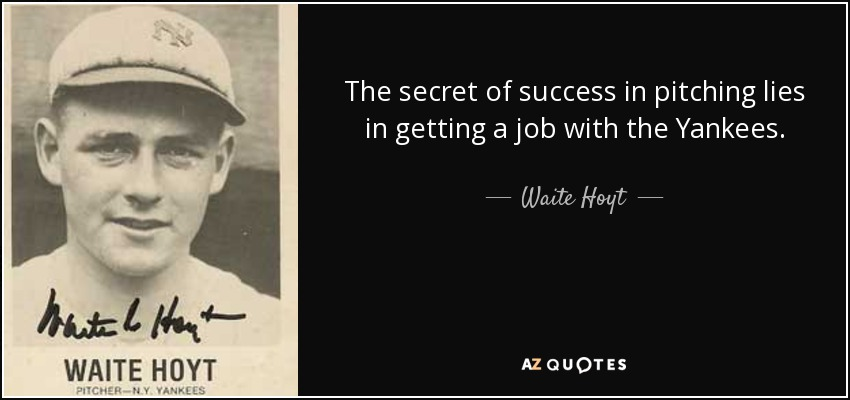 The secret of success in pitching lies in getting a job with the Yankees. - Waite Hoyt