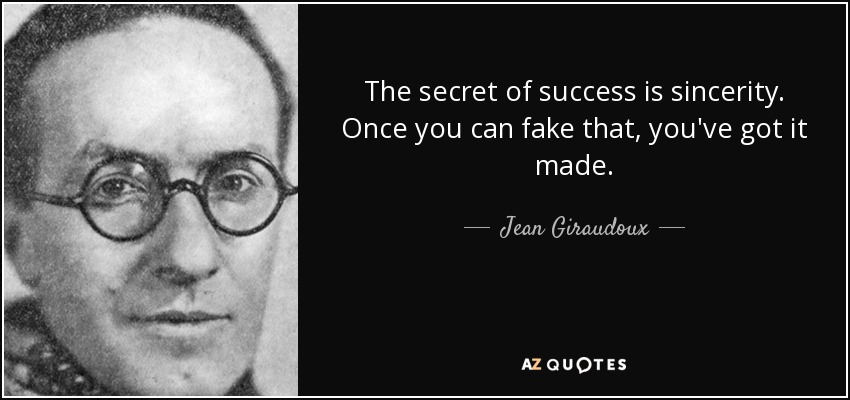 The secret of success is sincerity. Once you can fake that, you've got it made. - Jean Giraudoux