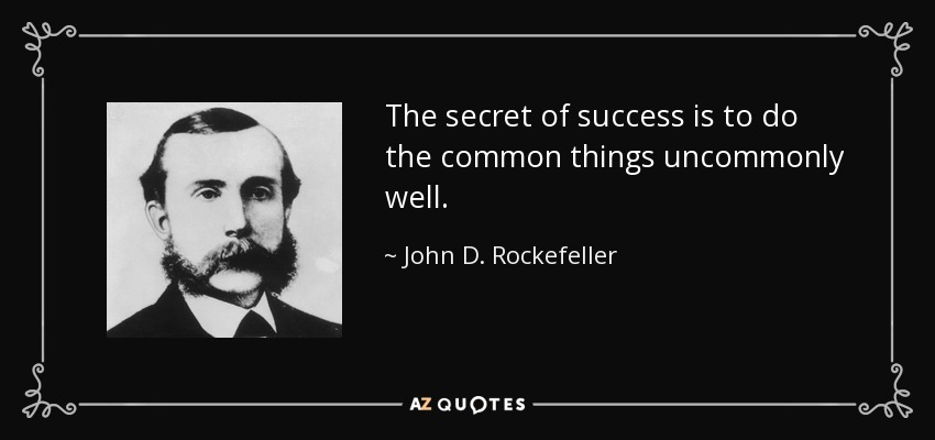 The secret of success is to do the common things uncommonly well. - John D. Rockefeller
