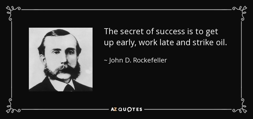 The secret of success is to get up early, work late and strike oil. - John D. Rockefeller