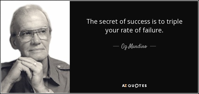 The secret of success is to triple your rate of failure. - Og Mandino