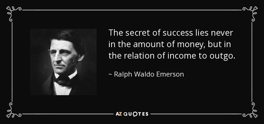 The secret of success lies never in the amount of money, but in the relation of income to outgo. - Ralph Waldo Emerson