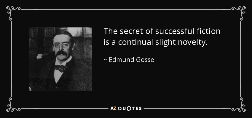 The secret of successful fiction is a continual slight novelty. - Edmund Gosse