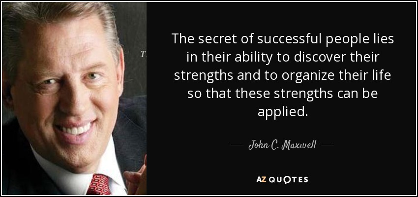 The secret of successful people lies in their ability to discover their strengths and to organize their life so that these strengths can be applied. - John C. Maxwell