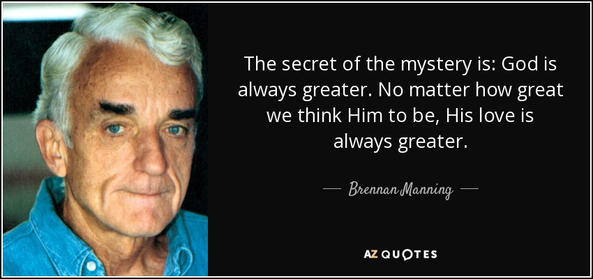 The secret of the mystery is: God is always greater. No matter how great we think Him to be, His love is always greater. - Brennan Manning