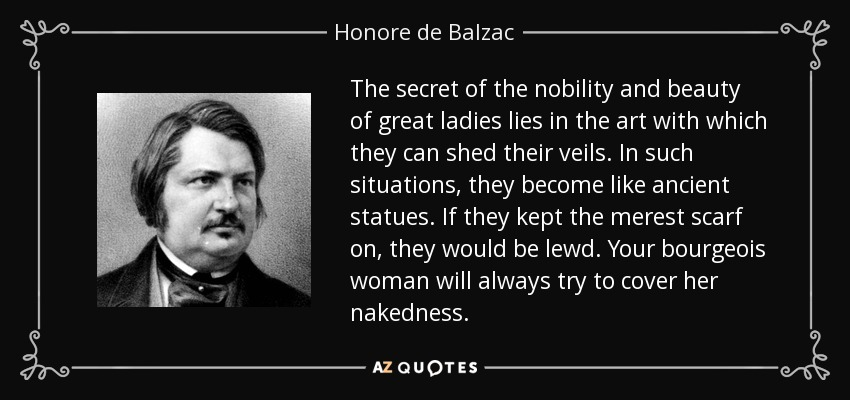 The secret of the nobility and beauty of great ladies lies in the art with which they can shed their veils. In such situations, they become like ancient statues. If they kept the merest scarf on, they would be lewd. Your bourgeois woman will always try to cover her nakedness. - Honore de Balzac