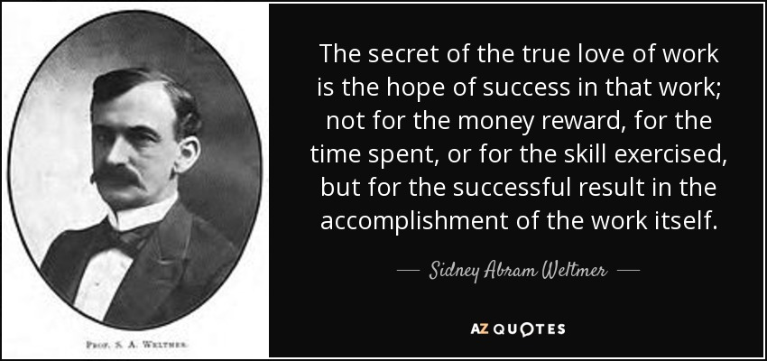 The secret of the true love of work is the hope of success in that work; not for the money reward, for the time spent, or for the skill exercised, but for the successful result in the accomplishment of the work itself. - Sidney Abram Weltmer