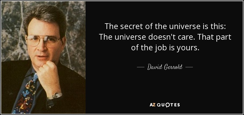 The secret of the universe is this: The universe doesn't care. That part of the job is yours. - David Gerrold