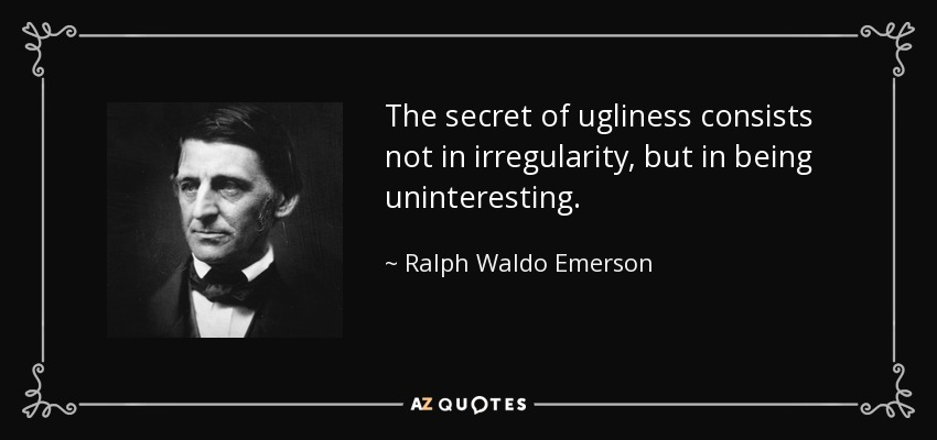 The secret of ugliness consists not in irregularity, but in being uninteresting. - Ralph Waldo Emerson