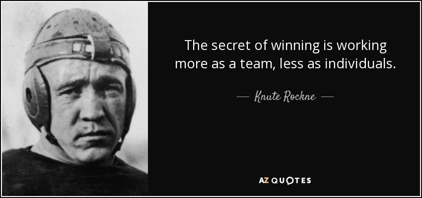 The secret of winning is working more as a team, less as individuals. - Knute Rockne