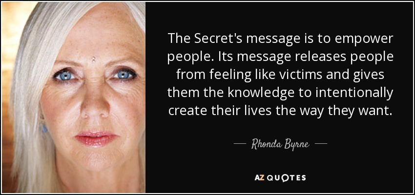The Secret's message is to empower people. Its message releases people from feeling like victims and gives them the knowledge to intentionally create their lives the way they want. - Rhonda Byrne