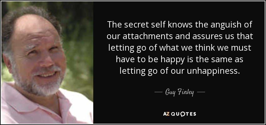 The secret self knows the anguish of our attachments and assures us that letting go of what we think we must have to be happy is the same as letting go of our unhappiness. - Guy Finley