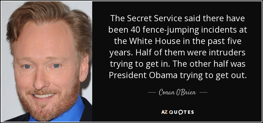 The Secret Service said there have been 40 fence-jumping incidents at the White House in the past five years. Half of them were intruders trying to get in. The other half was President Obama trying to get out. - Conan O'Brien