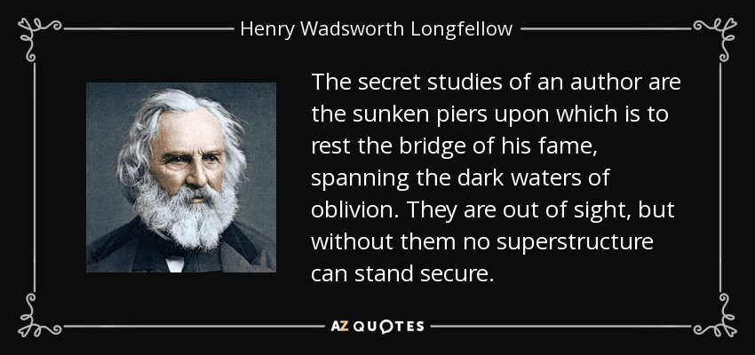 The secret studies of an author are the sunken piers upon which is to rest the bridge of his fame, spanning the dark waters of oblivion. They are out of sight, but without them no superstructure can stand secure. - Henry Wadsworth Longfellow